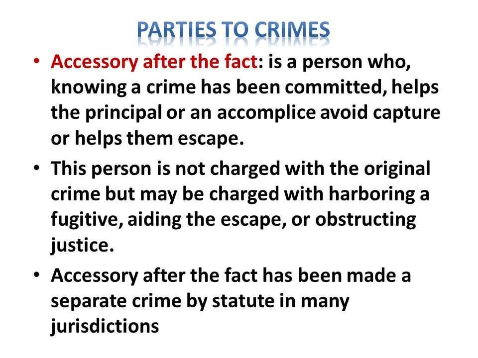 Accessory after the fact: is a person who, knowing a crime has been committed, helps the principal or an accomplice avoid capture or helps them escape.