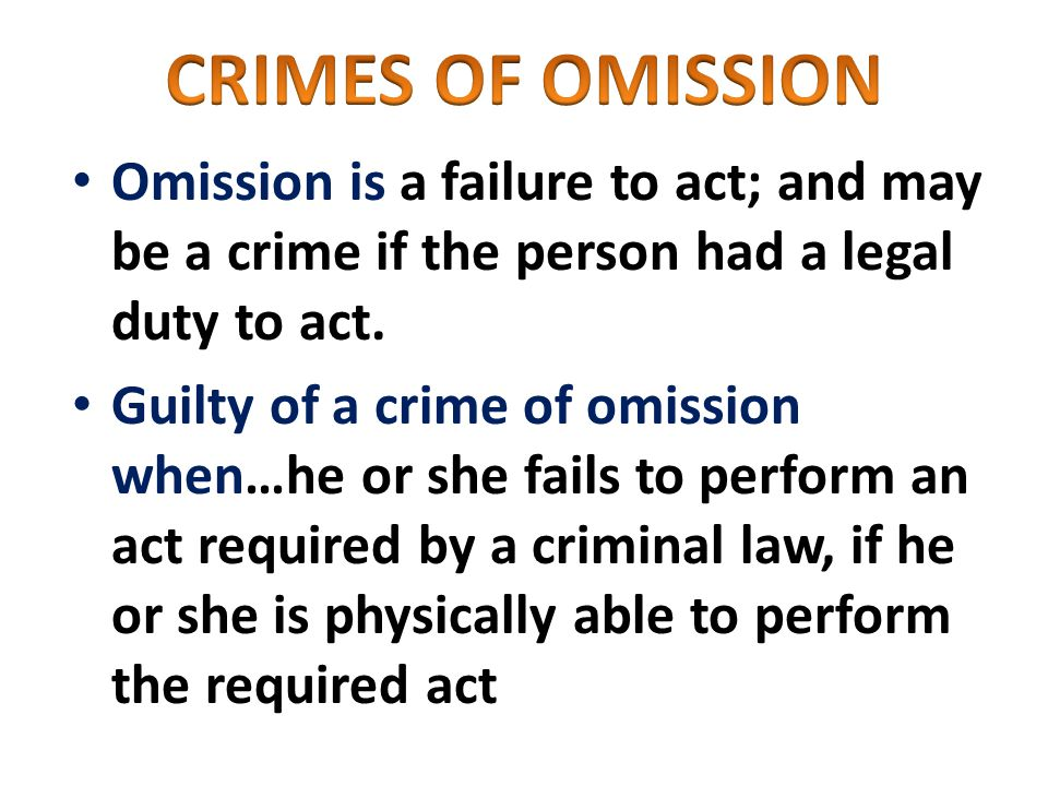 Omission is a failure to act; and may be a crime if the person had a legal duty to act.