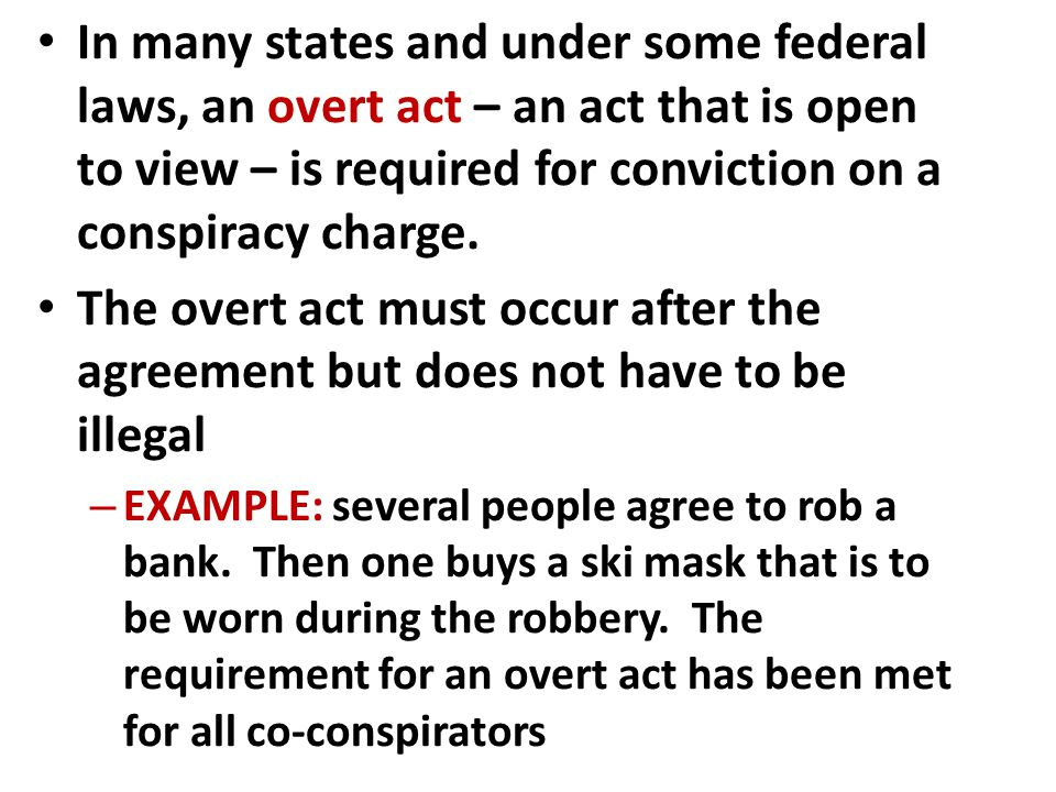 In many states and under some federal laws, an overt act – an act that is open to view – is required for conviction on a conspiracy charge.