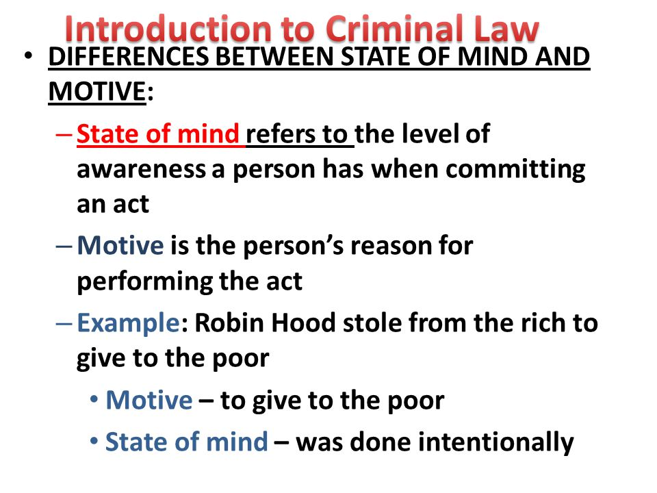 DIFFERENCES BETWEEN STATE OF MIND AND MOTIVE: – State of mind refers to the level of awareness a person has when committing an act – Motive is the person's reason for performing the act – Example: Robin Hood stole from the rich to give to the poor Motive – to give to the poor State of mind – was done intentionally