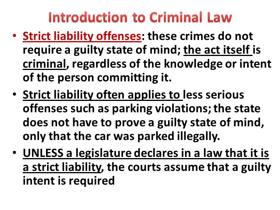 Strict liability offenses: these crimes do not require a guilty state of mind; the act itself is criminal, regardless of the knowledge or intent of the person committing it.