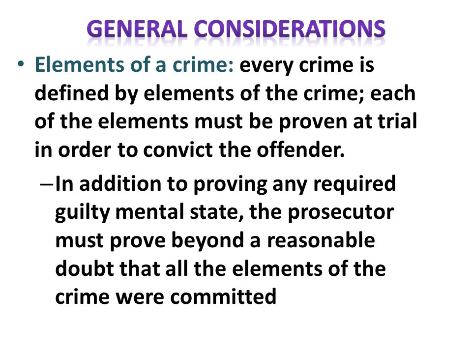 Elements of a crime: every crime is defined by elements of the crime; each of the elements must be proven at trial in order to convict the offender.