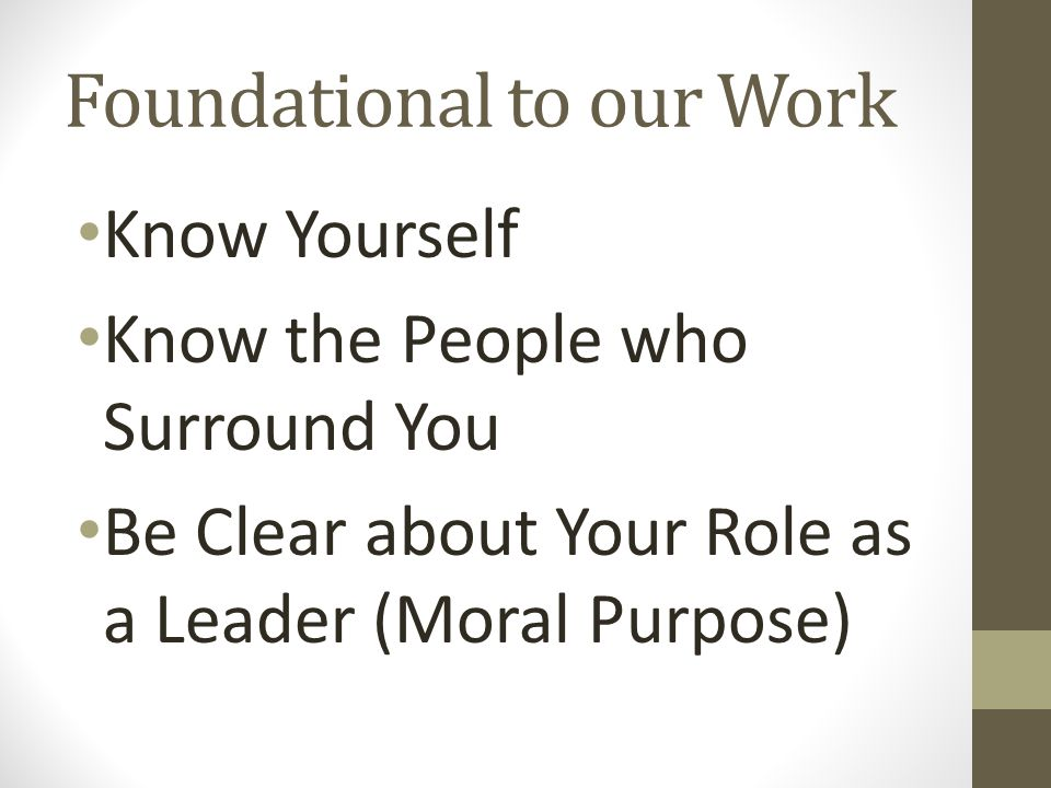 Foundational to our Work Know Yourself Know the People who Surround You Be Clear about Your Role as a Leader (Moral Purpose)
