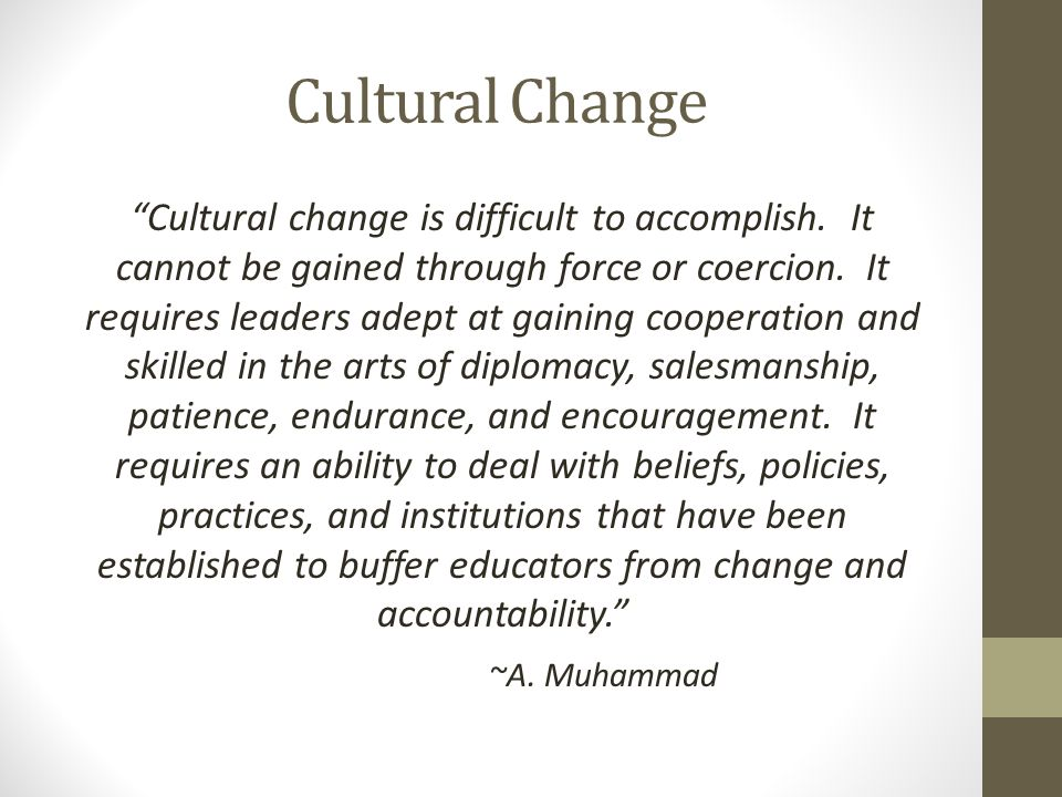 Cultural Change Cultural change is difficult to accomplish.