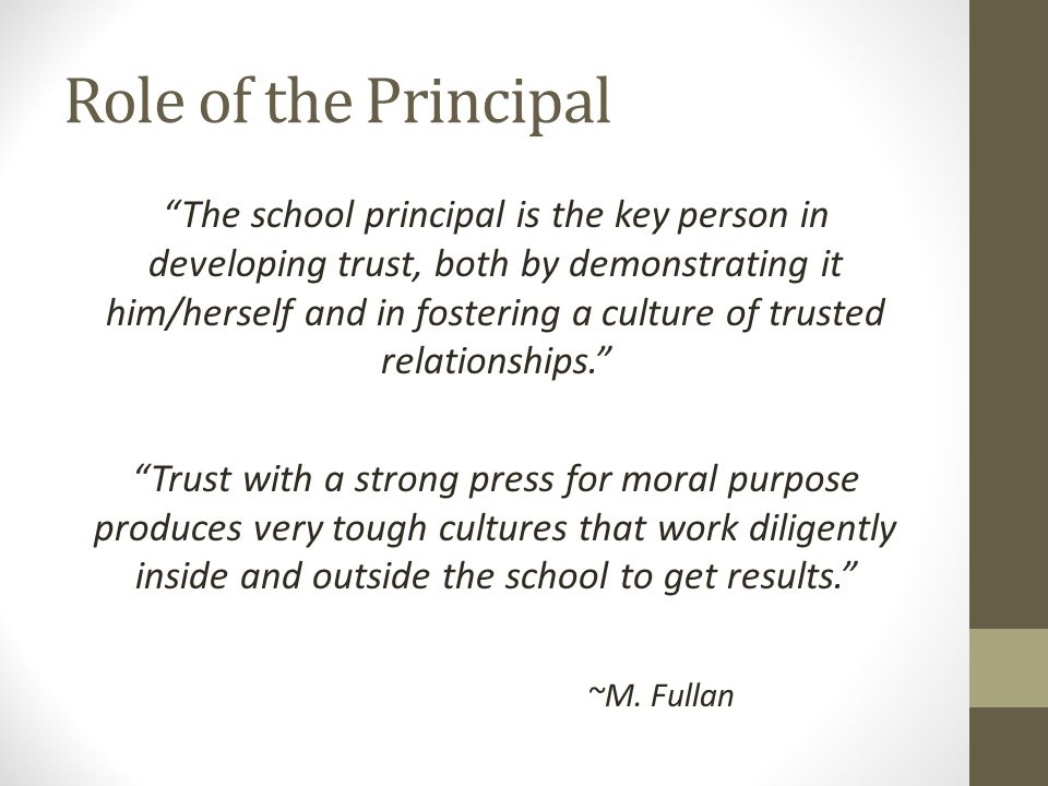 Role of the Principal The school principal is the key person in developing trust, both by demonstrating it him/herself and in fostering a culture of trusted relationships. Trust with a strong press for moral purpose produces very tough cultures that work diligently inside and outside the school to get results. ~M.