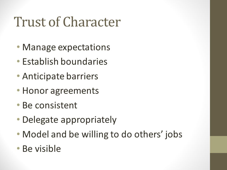 Trust of Character Manage expectations Establish boundaries Anticipate barriers Honor agreements Be consistent Delegate appropriately Model and be willing to do others' jobs Be visible