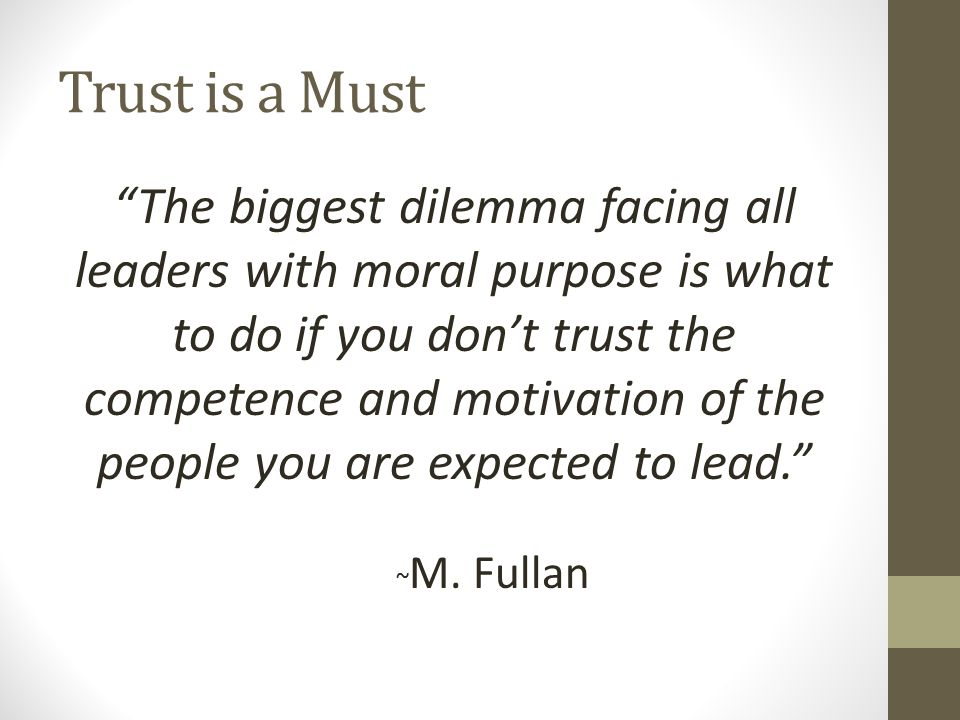 Trust is a Must The biggest dilemma facing all leaders with moral purpose is what to do if you don't trust the competence and motivation of the people you are expected to lead. ~ M.