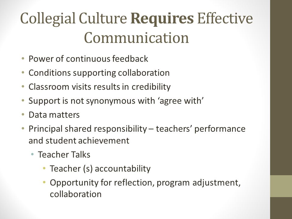 Collegial Culture Requires Effective Communication Power of continuous feedback Conditions supporting collaboration Classroom visits results in credibility Support is not synonymous with 'agree with' Data matters Principal shared responsibility – teachers' performance and student achievement Teacher Talks Teacher (s) accountability Opportunity for reflection, program adjustment, collaboration