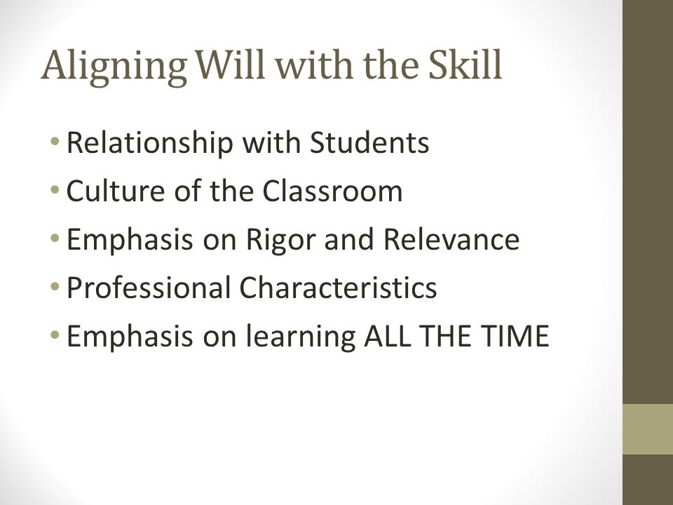 Aligning Will with the Skill Relationship with Students Culture of the Classroom Emphasis on Rigor and Relevance Professional Characteristics Emphasis on learning ALL THE TIME