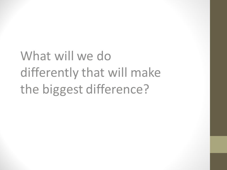 What will we do differently that will make the biggest difference