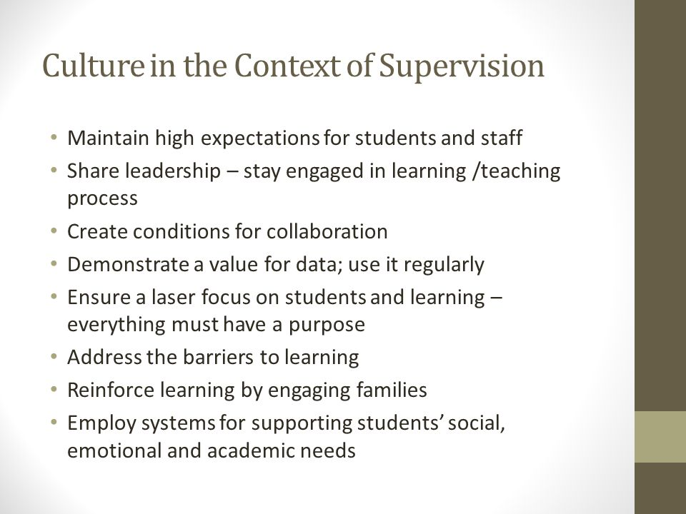 Culture in the Context of Supervision Maintain high expectations for students and staff Share leadership – stay engaged in learning /teaching process Create conditions for collaboration Demonstrate a value for data; use it regularly Ensure a laser focus on students and learning – everything must have a purpose Address the barriers to learning Reinforce learning by engaging families Employ systems for supporting students' social, emotional and academic needs
