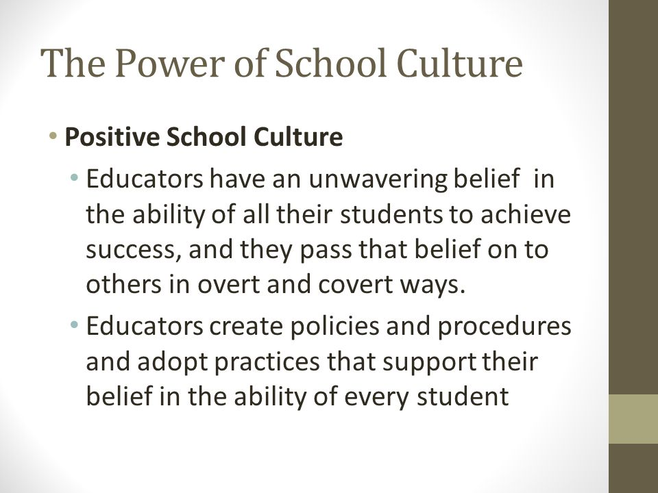 The Power of School Culture Positive School Culture Educators have an unwavering belief in the ability of all their students to achieve success, and they pass that belief on to others in overt and covert ways.