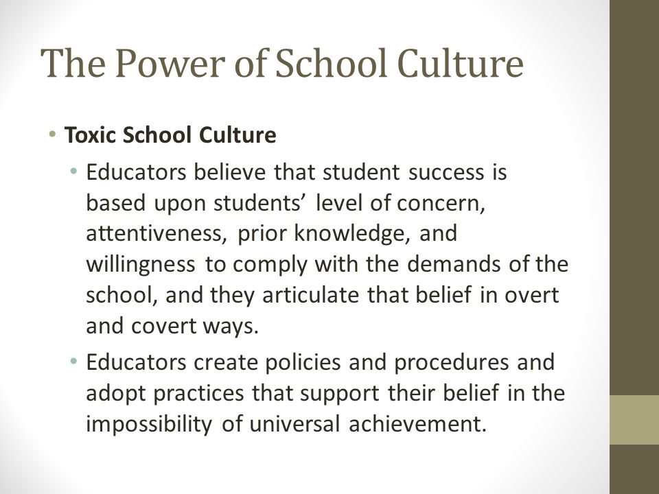 The Power of School Culture Toxic School Culture Educators believe that student success is based upon students' level of concern, attentiveness, prior knowledge, and willingness to comply with the demands of the school, and they articulate that belief in overt and covert ways.