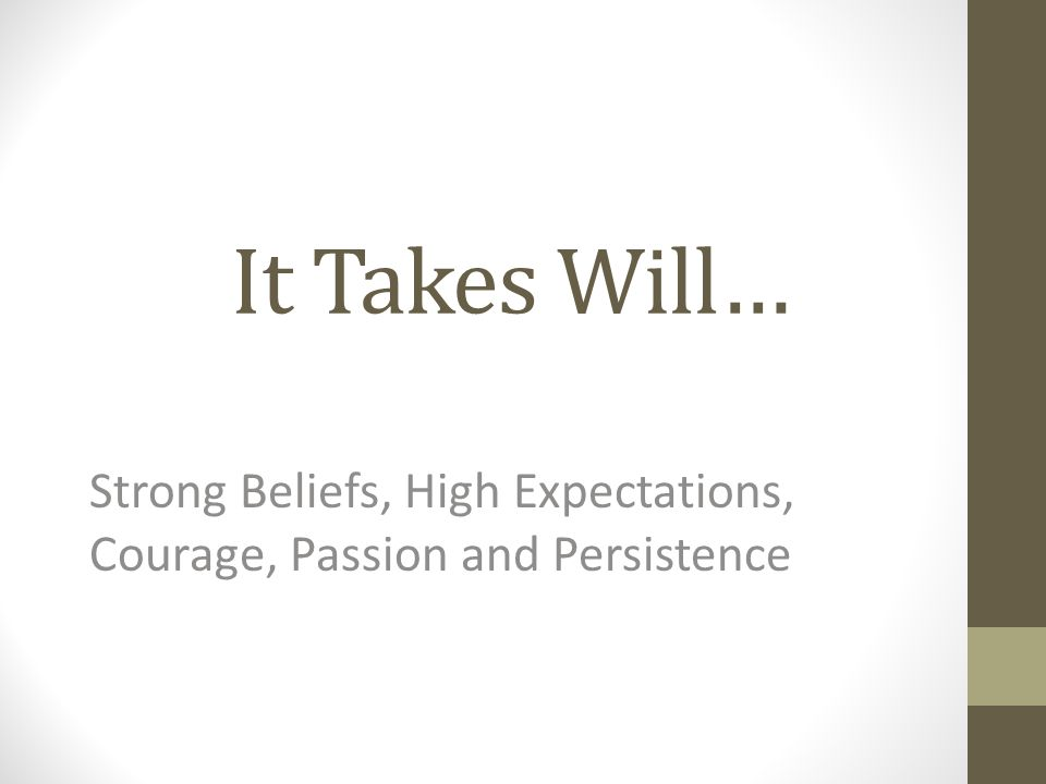 It Takes Will… Strong Beliefs, High Expectations, Courage, Passion and Persistence