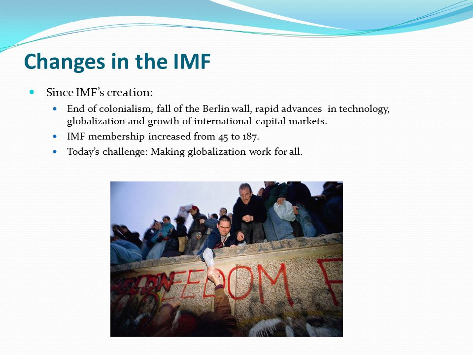 Changes in the IMF Since IMF's creation: End of colonialism, fall of the Berlin wall, rapid advances in technology, globalization and growth of international capital markets.