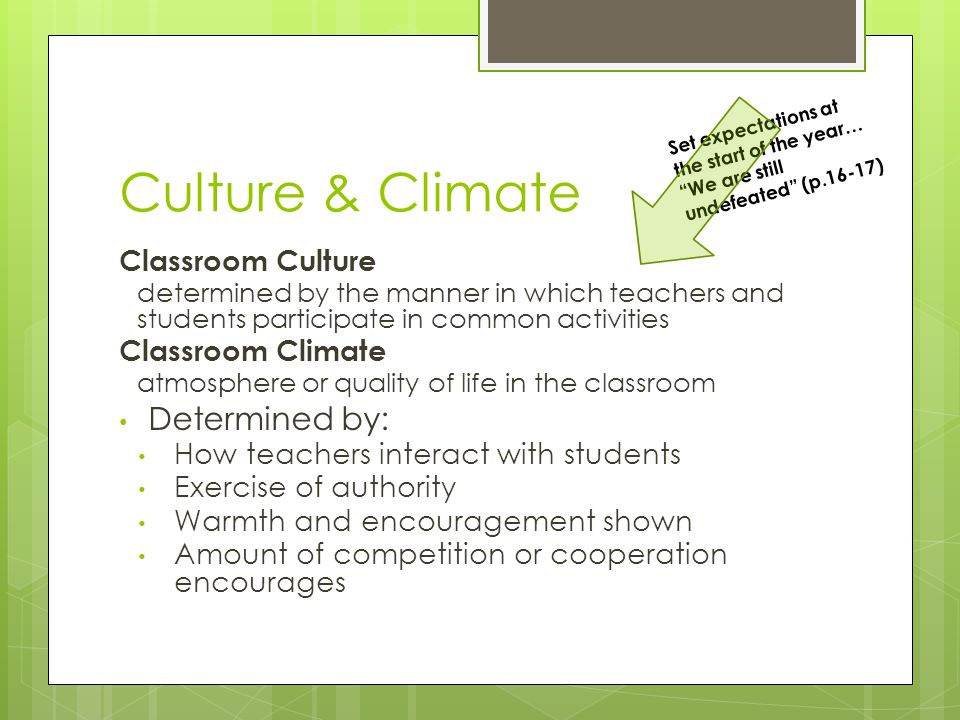 Culture & Climate Classroom Culture determined by the manner in which teachers and students participate in common activities Classroom Climate atmosphere or quality of life in the classroom Determined by: How teachers interact with students Exercise of authority Warmth and encouragement shown Amount of competition or cooperation encourages Set expectations at the start of the year… We are still undefeated (p.16-17)