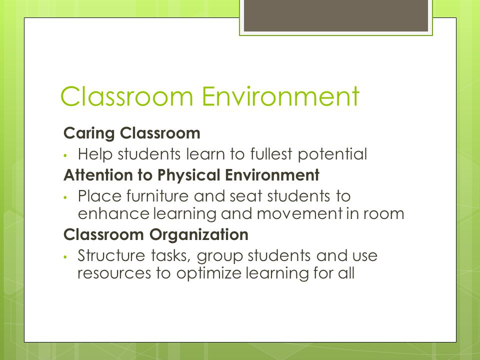 Classroom Environment Caring Classroom Help students learn to fullest potential Attention to Physical Environment Place furniture and seat students to enhance learning and movement in room Classroom Organization Structure tasks, group students and use resources to optimize learning for all
