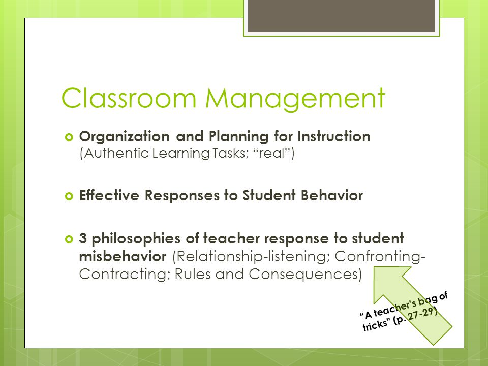 Classroom Management  Organization and Planning for Instruction (Authentic Learning Tasks; real )  Effective Responses to Student Behavior  3 philosophies of teacher response to student misbehavior (Relationship-listening; Confronting- Contracting; Rules and Consequences) A teacher's bag of tricks (p.