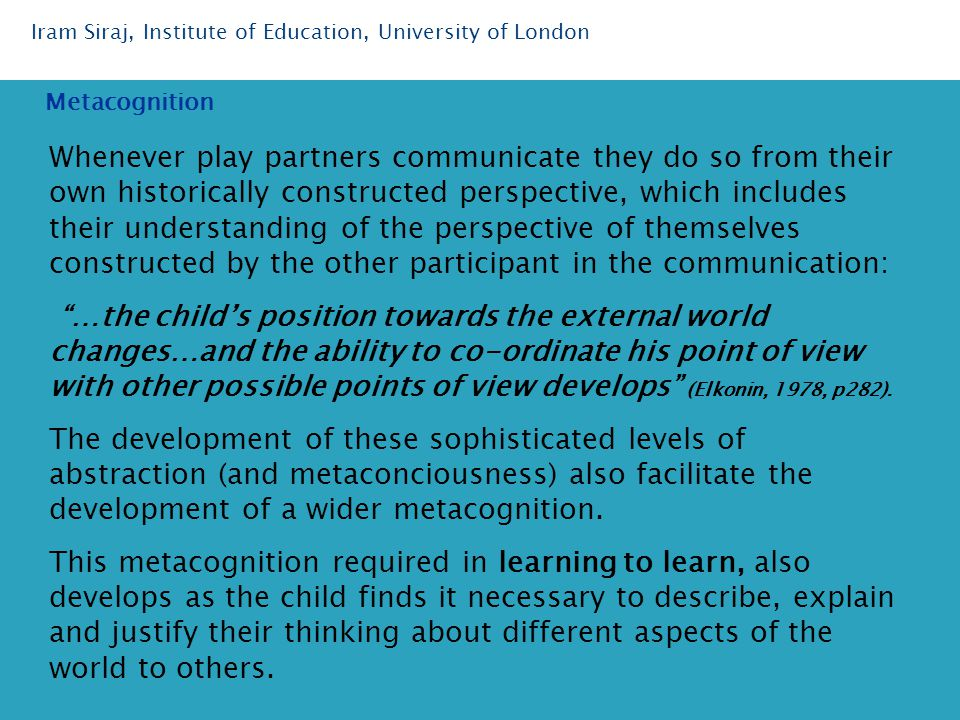 Whenever play partners communicate they do so from their own historically constructed perspective, which includes their understanding of the perspective of themselves constructed by the other participant in the communication: …the child's position towards the external world changes…and the ability to co-ordinate his point of view with other possible points of view develops (Elkonin, 1978, p282).