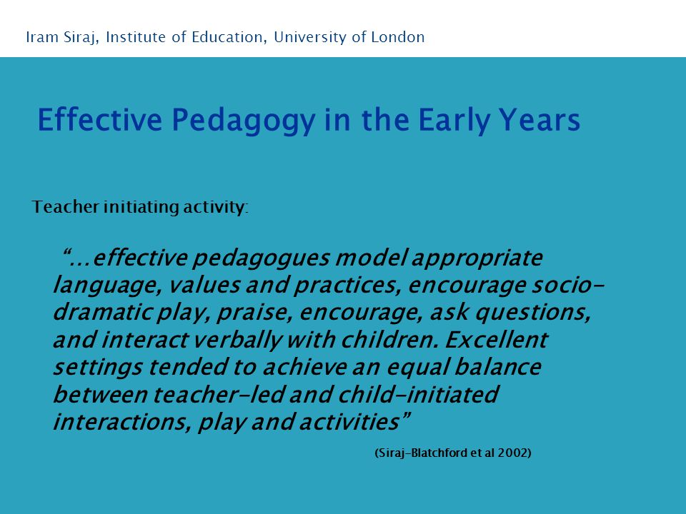 Teacher initiating activity: …effective pedagogues model appropriate language, values and practices, encourage socio- dramatic play, praise, encourage, ask questions, and interact verbally with children.