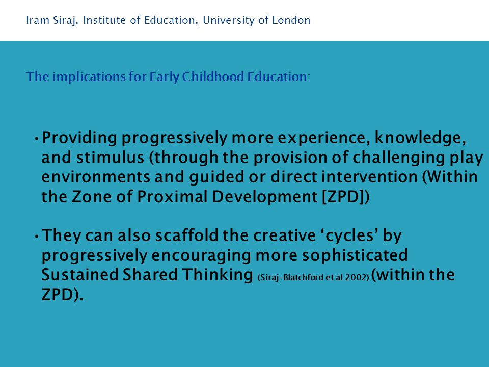 Providing progressively more experience, knowledge, and stimulus (through the provision of challenging play environments and guided or direct intervention (Within the Zone of Proximal Development [ZPD]) They can also scaffold the creative 'cycles' by progressively encouraging more sophisticated Sustained Shared Thinking (Siraj-Blatchford et al 2002) (within the ZPD).