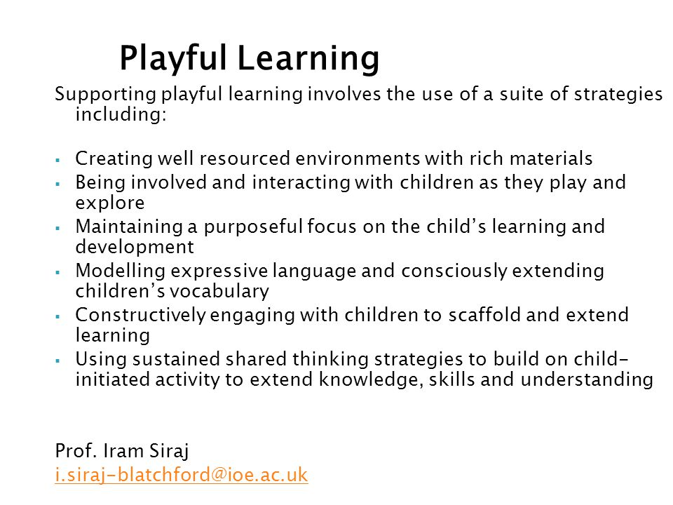 Supporting playful learning involves the use of a suite of strategies including:  Creating well resourced environments with rich materials  Being involved and interacting with children as they play and explore  Maintaining a purposeful focus on the child's learning and development  Modelling expressive language and consciously extending children's vocabulary  Constructively engaging with children to scaffold and extend learning  Using sustained shared thinking strategies to build on child- initiated activity to extend knowledge, skills and understanding Prof.