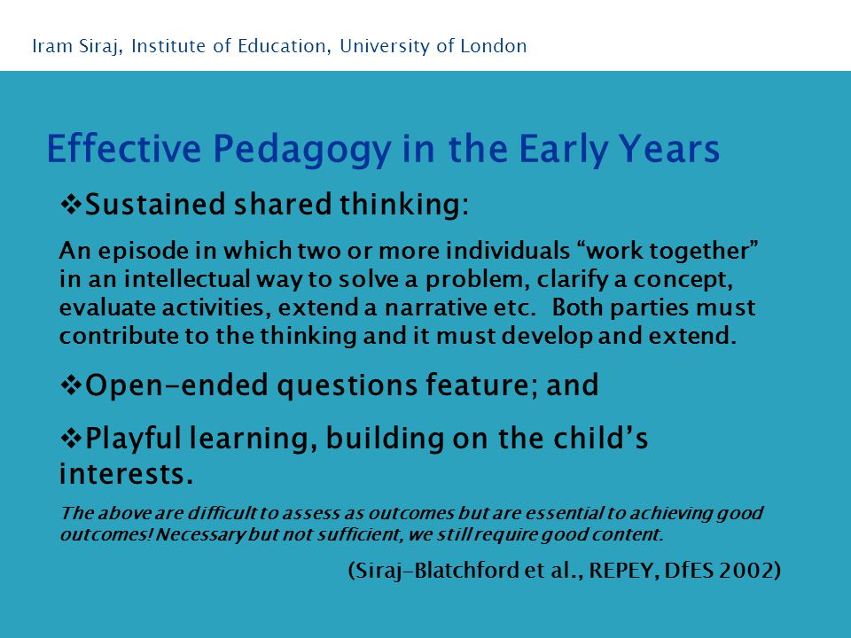 Effective Pedagogy in the Early Years Iram Siraj, Institute of Education, University of London  Sustained shared thinking: An episode in which two or more individuals work together in an intellectual way to solve a problem, clarify a concept, evaluate activities, extend a narrative etc.