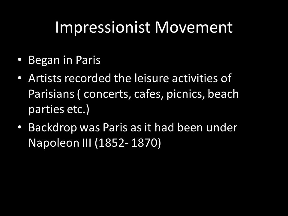 Impressionist Movement Began in Paris Artists recorded the leisure activities of Parisians ( concerts, cafes, picnics, beach parties etc.) Backdrop was Paris as it had been under Napoleon III ( )