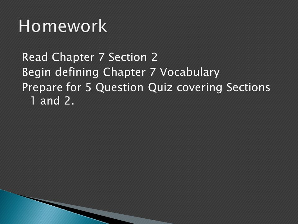 Read Chapter 7 Section 2 Begin defining Chapter 7 Vocabulary Prepare for 5 Question Quiz covering Sections 1 and 2.