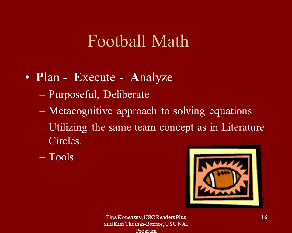Tina Koneazny, USC Readers Plus and Kim Thomas-Barrios, USC NAI Program 16 Football Math Plan - Execute - Analyze –Purposeful, Deliberate –Metacognitive approach to solving equations –Utilizing the same team concept as in Literature Circles.