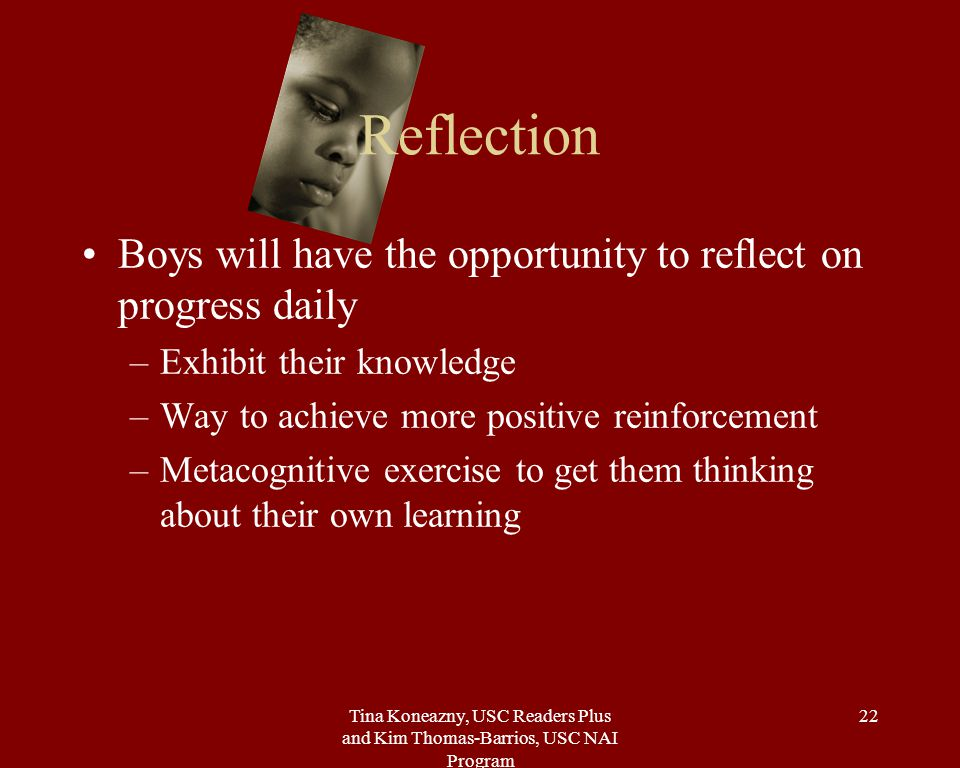 Tina Koneazny, USC Readers Plus and Kim Thomas-Barrios, USC NAI Program 22 Reflection Boys will have the opportunity to reflect on progress daily –Exhibit their knowledge –Way to achieve more positive reinforcement –Metacognitive exercise to get them thinking about their own learning