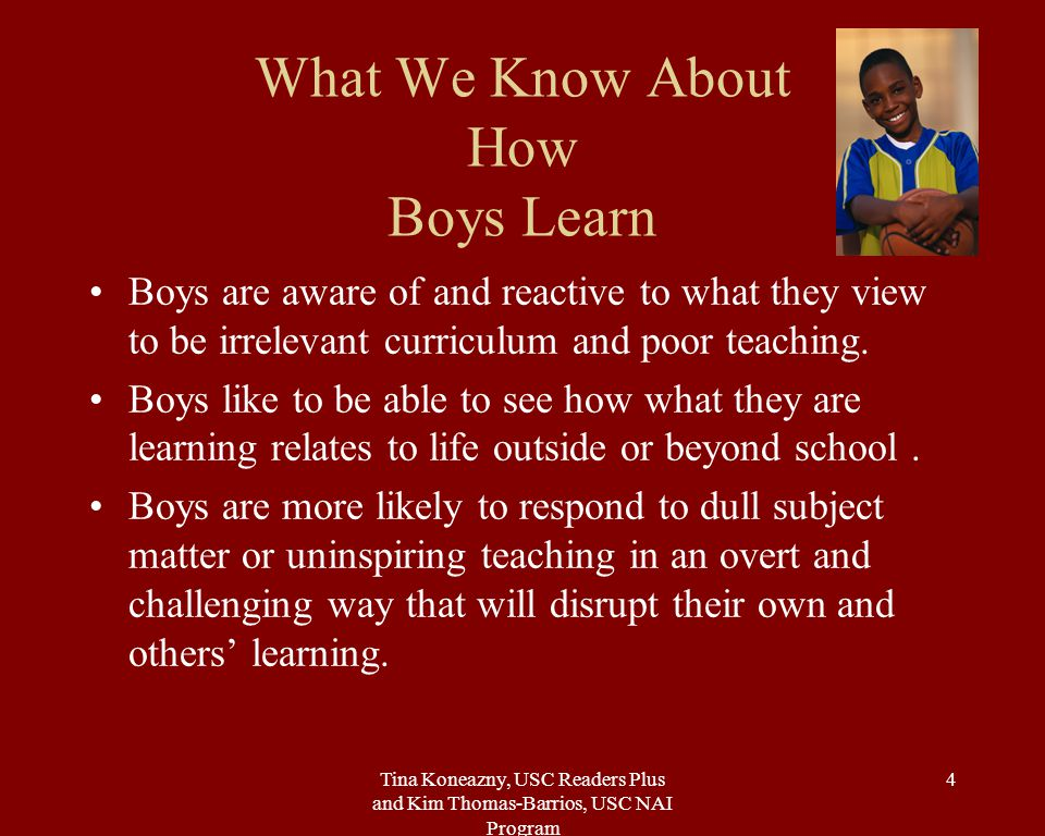 Tina Koneazny, USC Readers Plus and Kim Thomas-Barrios, USC NAI Program 4 What We Know About How Boys Learn Boys are aware of and reactive to what they view to be irrelevant curriculum and poor teaching.