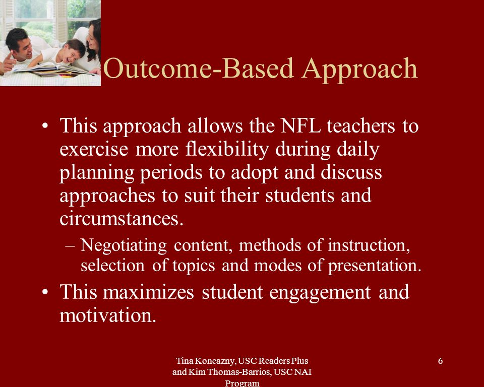 Tina Koneazny, USC Readers Plus and Kim Thomas-Barrios, USC NAI Program 6 Outcome-Based Approach This approach allows the NFL teachers to exercise more flexibility during daily planning periods to adopt and discuss approaches to suit their students and circumstances.