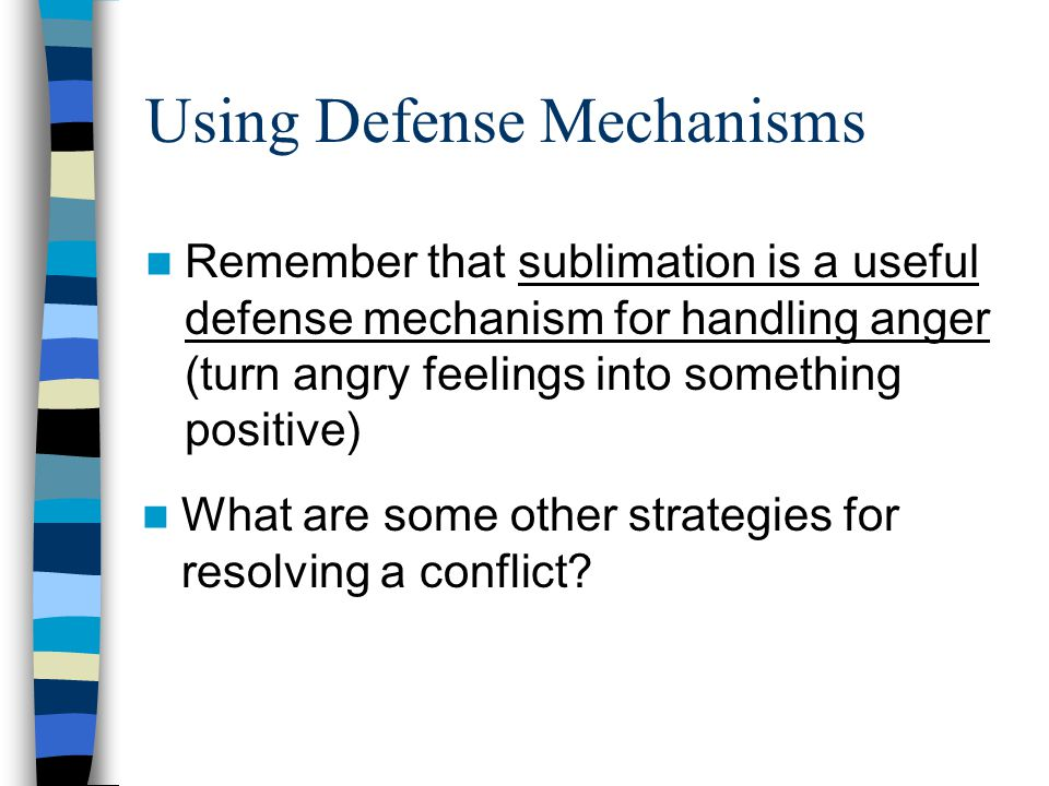 Using Defense Mechanisms Remember that sublimation is a useful defense mechanism for handling anger (turn angry feelings into something positive) What are some other strategies for resolving a conflict