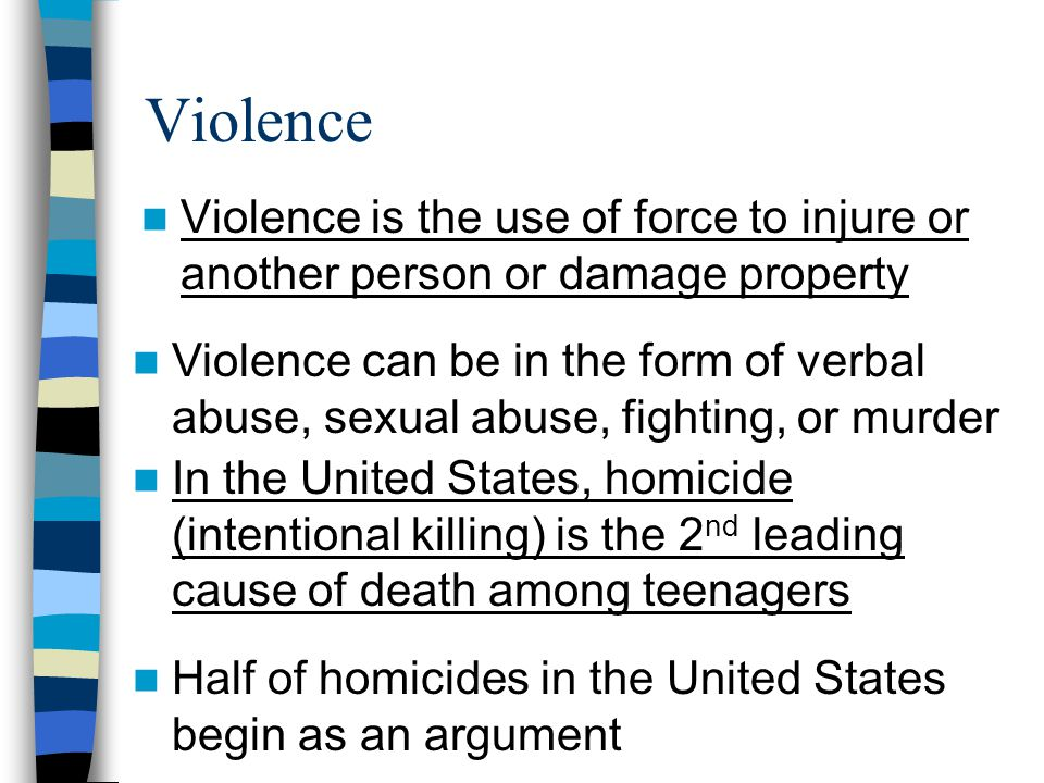 Violence Violence is the use of force to injure or another person or damage property Violence can be in the form of verbal abuse, sexual abuse, fighting, or murder In the United States, homicide (intentional killing) is the 2 nd leading cause of death among teenagers Half of homicides in the United States begin as an argument
