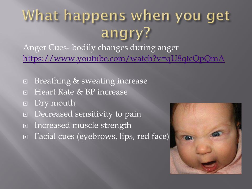 Anger Cues- bodily changes during anger   v=qU8qtcQpQmA  Breathing & sweating increase  Heart Rate & BP increase  Dry mouth  Decreased sensitivity to pain  Increased muscle strength  Facial cues (eyebrows, lips, red face)