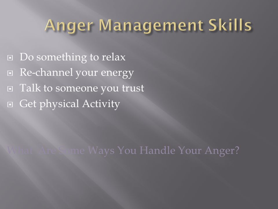  Do something to relax  Re-channel your energy  Talk to someone you trust  Get physical Activity What Are Some Ways You Handle Your Anger