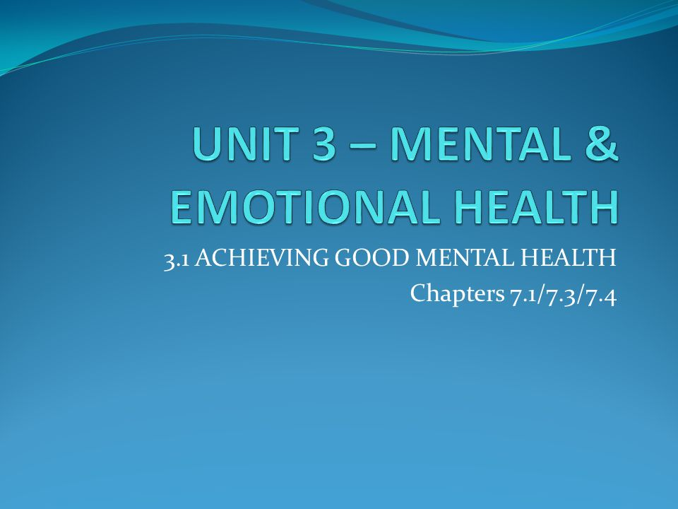3.1 ACHIEVING GOOD MENTAL HEALTH Chapters 7.1/7.3/7.4