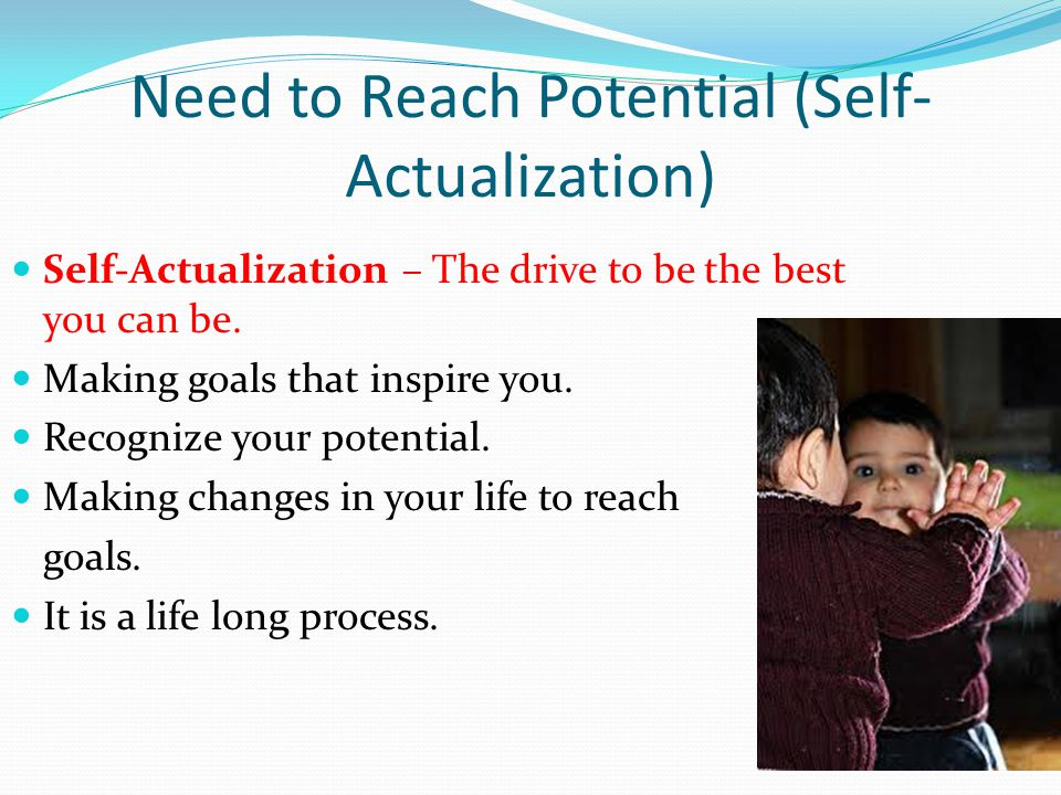 Need to Reach Potential (Self- Actualization) Self-Actualization – The drive to be the best you can be.