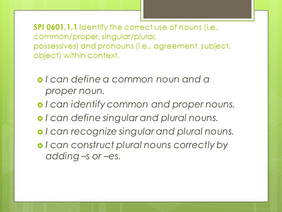 SPI Identify the correct use of nouns (i.e., common/proper, singular/plural, possessives) and pronouns (i.e., agreement, subject, object) within context.