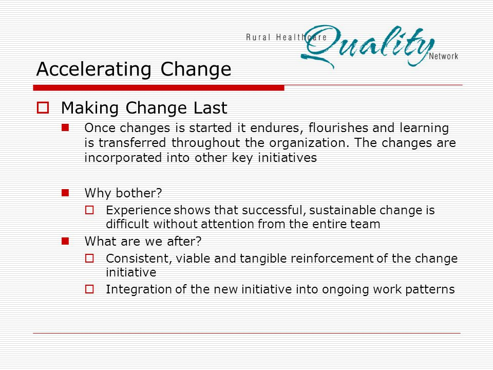Accelerating Change  Making Change Last Once changes is started it endures, flourishes and learning is transferred throughout the organization.