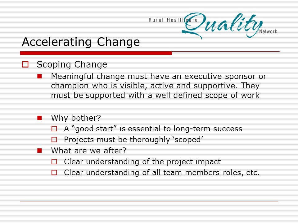 Accelerating Change  Scoping Change Meaningful change must have an executive sponsor or champion who is visible, active and supportive.