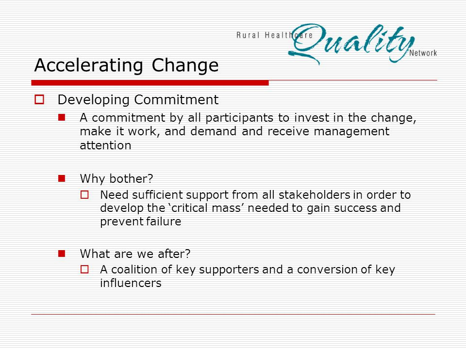 Accelerating Change  Developing Commitment A commitment by all participants to invest in the change, make it work, and demand and receive management attention Why bother.