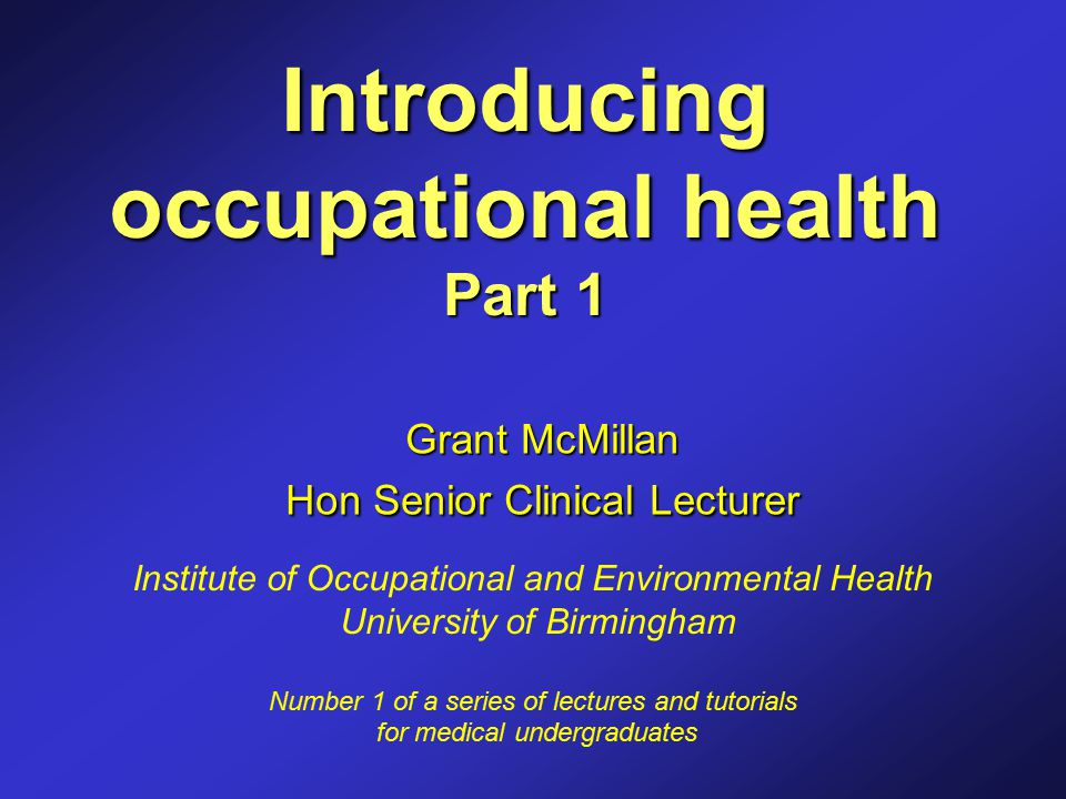 Introducing occupational health Part 1 Grant McMillan Hon Senior Clinical Lecturer Institute of Occupational and Environmental Health University of Birmingham Number 1 of a series of lectures and tutorials for medical undergraduates