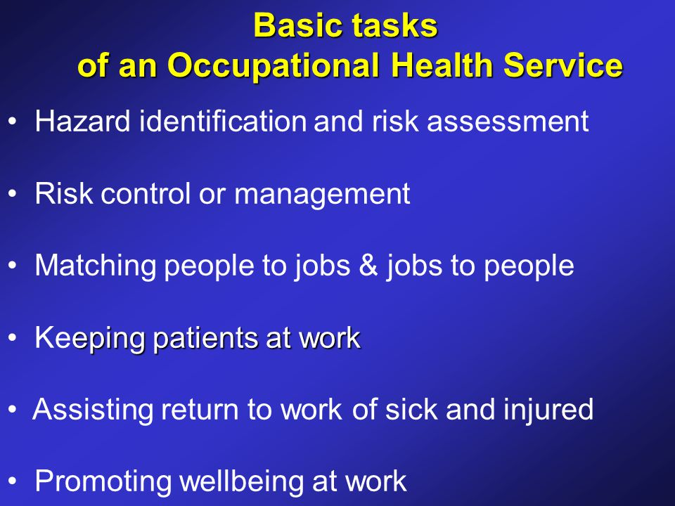 Basic tasks of an Occupational Health Service of an Occupational Health Service Hazard identification and risk assessment Risk control or management Matching people to jobs & jobs to people eping patients at work Keeping patients at work Assisting return to work of sick and injured Promoting wellbeing at work