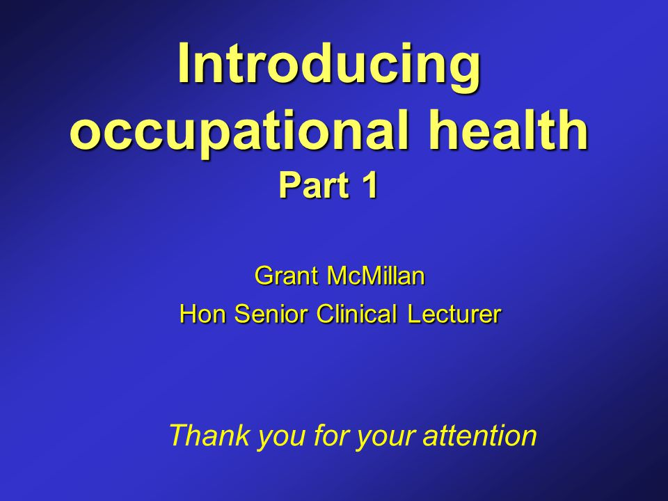 Introducing occupational health Part 1 Grant McMillan Hon Senior Clinical Lecturer Thank you for your attention