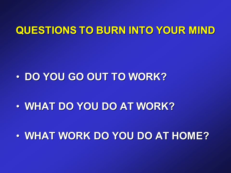 QUESTIONS TO BURN INTO YOUR MIND DO YOU GO OUT TO WORK DO YOU GO OUT TO WORK.