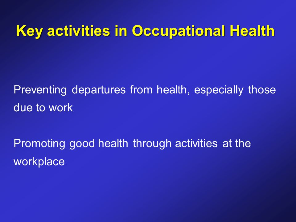 Key activities in Occupational Health Preventing departures from health, especially those due to work Promoting good health through activities at the workplace