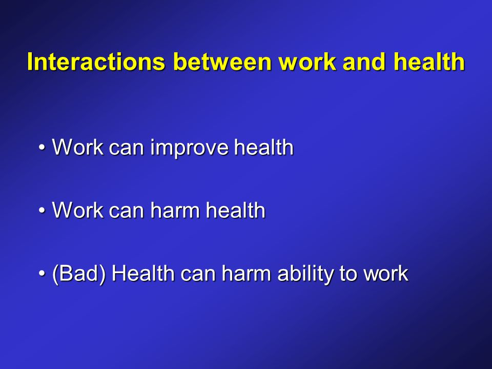 Interactions between work and health Work can improve health Work can improve health Work can harm health Work can harm health (Bad) Health can harm ability to work (Bad) Health can harm ability to work