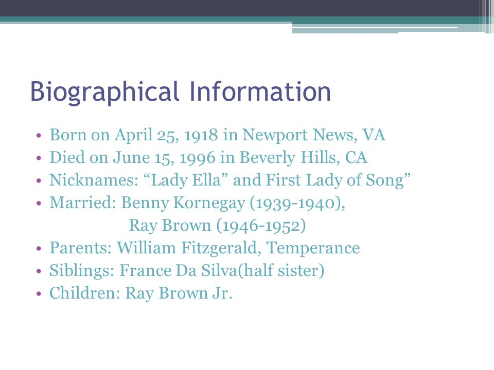 Biographical Information Born on April 25, 1918 in Newport News, VA Died on June 15, 1996 in Beverly Hills, CA Nicknames: Lady Ella and First Lady of Song Married: Benny Kornegay ( ), Ray Brown ( ) Parents: William Fitzgerald, Temperance Siblings: France Da Silva(half sister) Children: Ray Brown Jr.
